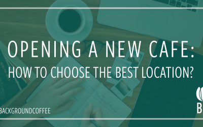 OPENING A NEW CAFE: HOW TO FIND THE PERFECT LOCATION?